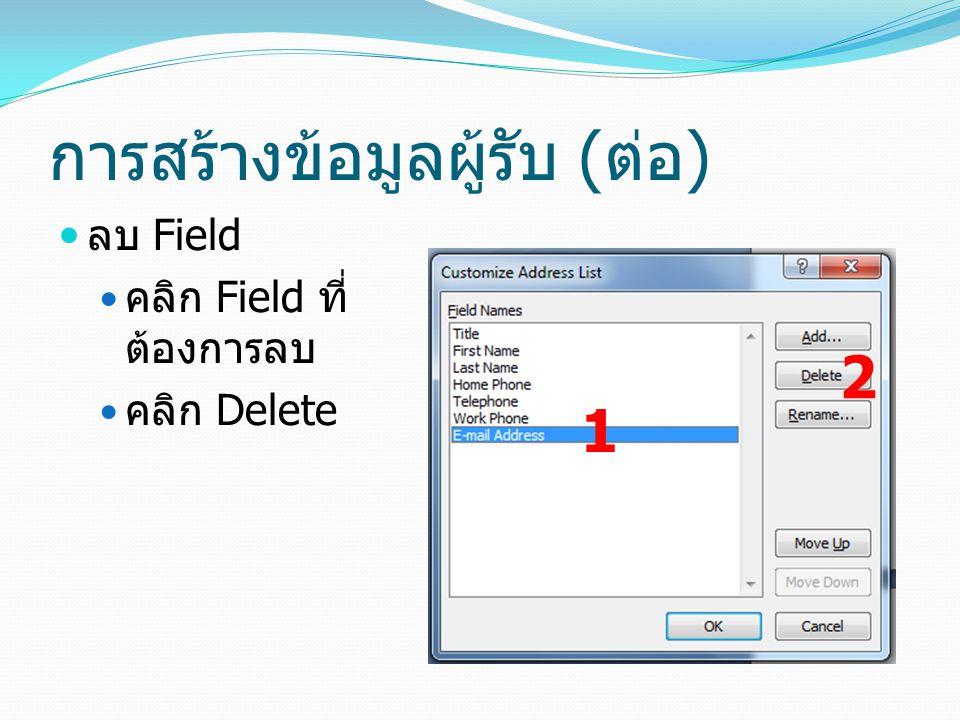 การสร้างข้อมูลผู้รับ ( ต่อ ) ลบ Field คลิก Field ที่ ต้องการลบ คลิก Delete 1 2