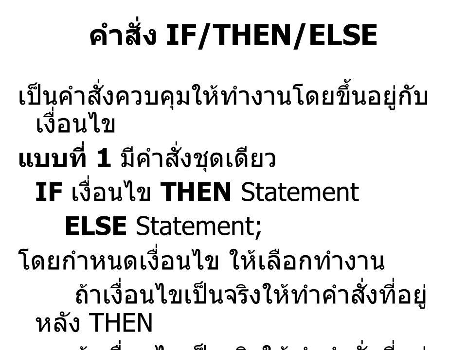 คำสั่ง IF/THEN/ELSE เป็นคำสั่งควบคุมให้ทำงานโดยขึ้นอยู่กับ เงื่อนไข แบบที่ 1 มีคำสั่งชุดเดียว IF เงื่อนไข THEN Statement ELSE Statement; โดยกำหนดเงื่อ