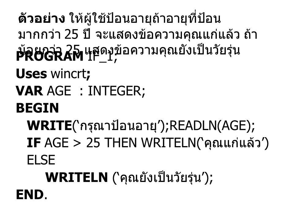 PROGRAM IF_1; Uses wincrt; VAR AGE : INTEGER; BEGIN WRITE(' กรุณาป้อนอายุ ');READLN(AGE); IF AGE > 25 THEN WRITELN(' คุณแก่แล้ว ') ELSE WRITELN (' คุณ