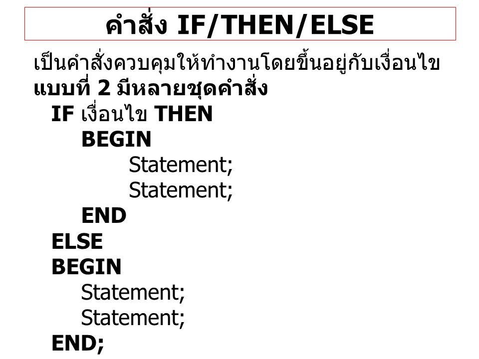 คำสั่ง IF/THEN/ELSE เป็นคำสั่งควบคุมให้ทำงานโดยขึ้นอยู่กับเงื่อนไข แบบที่ 2 มีหลายชุดคำสั่ง IF เงื่อนไข THEN BEGIN Statement; END ELSE BEGIN Statement
