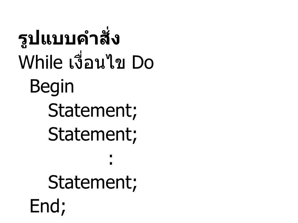 รูปแบบคำสั่ง While เงื่อนไข Do Begin Statement; : Statement; End;