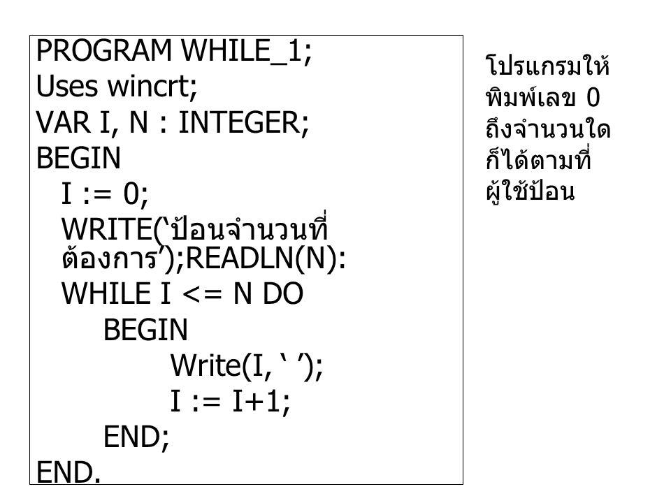PROGRAM WHILE_1; Uses wincrt; VAR I, N : INTEGER; BEGIN I := 0; WRITE(' ป้อนจำนวนที่ ต้องการ ');READLN(N): WHILE I <= N DO BEGIN Write(I, ' '); I := I