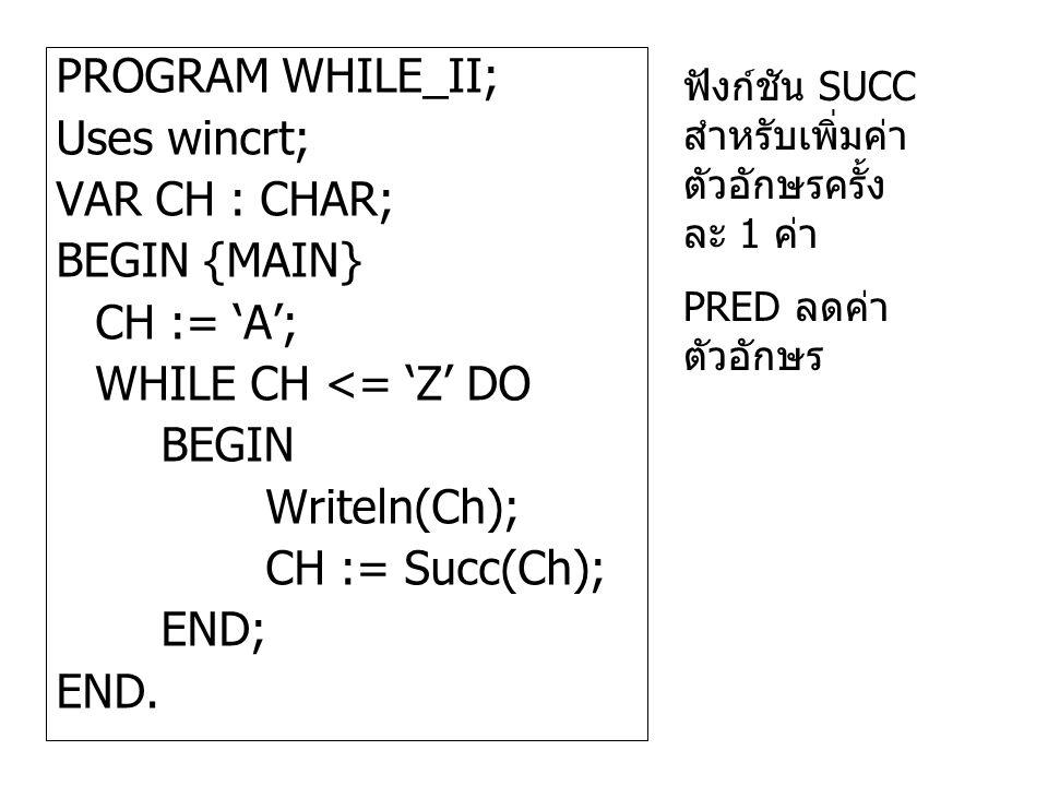 PROGRAM WHILE_II; Uses wincrt; VAR CH : CHAR; BEGIN {MAIN} CH := 'A'; WHILE CH <= 'Z' DO BEGIN Writeln(Ch); CH := Succ(Ch); END; END. ฟังก์ชัน SUCC สำ