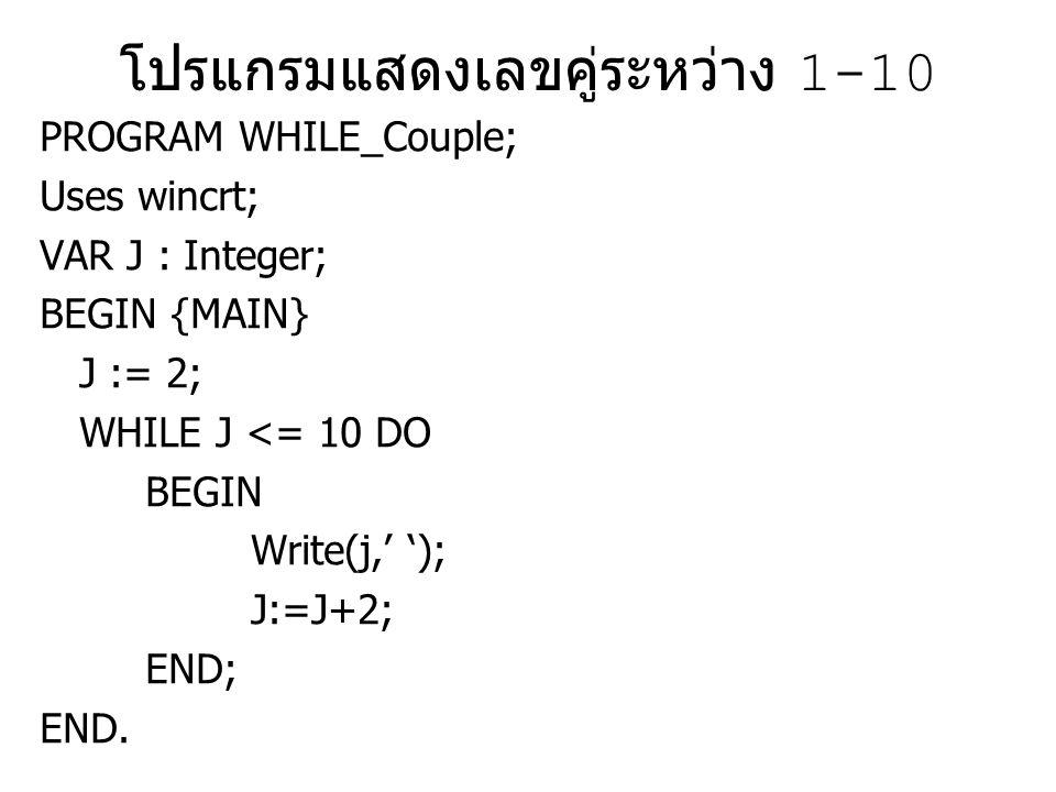แสดงผลบวก 1-10 PROGRAM WHILE_Sum; Uses wincrt; VAR J,Sum : Integer; BEGIN {MAIN} J := 1;Sum :=0; WHILE J <= 10 DO BEGIN Sum := Sum+J; Write(j,' '); J:=J+1; END; WriteLn; WriteLn('result 1..10 is ',sum); END.