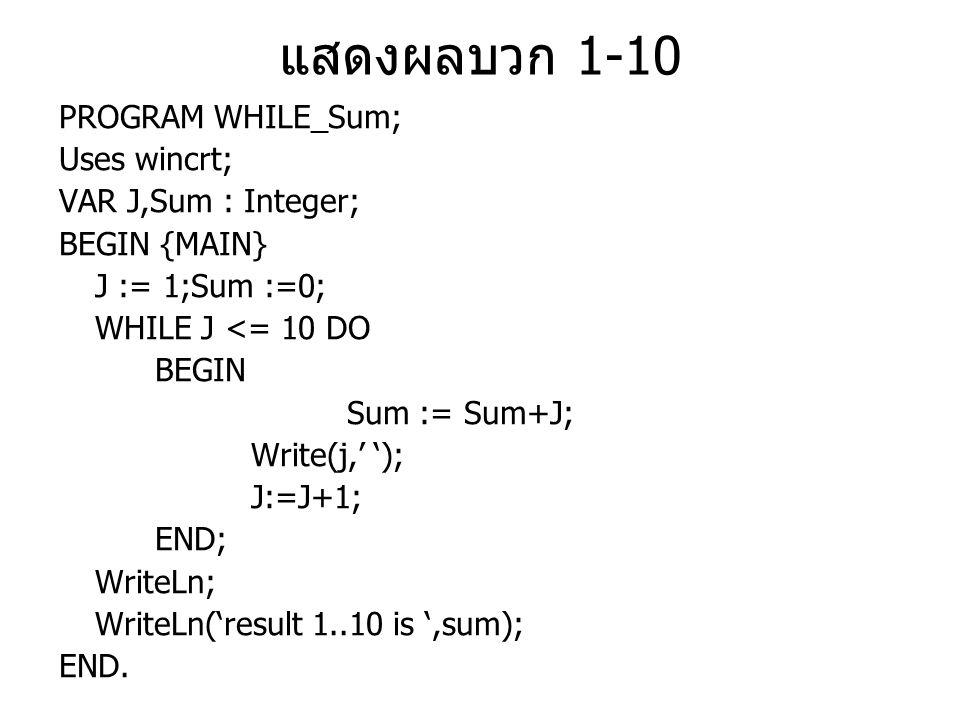 แสดงค่าเฉลี่ยเลขคี่ระหว่าง 1-10 PROGRAM WHILE_Average; Uses wincrt; VAR J,Sum,N : Integer; Average1 : Real; BEGIN {MAIN} J := 1;Sum :=0;N:=0; WHILE J <= 10 DO BEGIN Write(J, ) ; Sum := Sum+J; J:=J+2; n:=n+1;{check round} END; WriteLn; Average1 := Sum/n; WriteLn( result sum1..10 is ,sum); WriteLn( result average 1..10 is ,Average1:5:2); End.