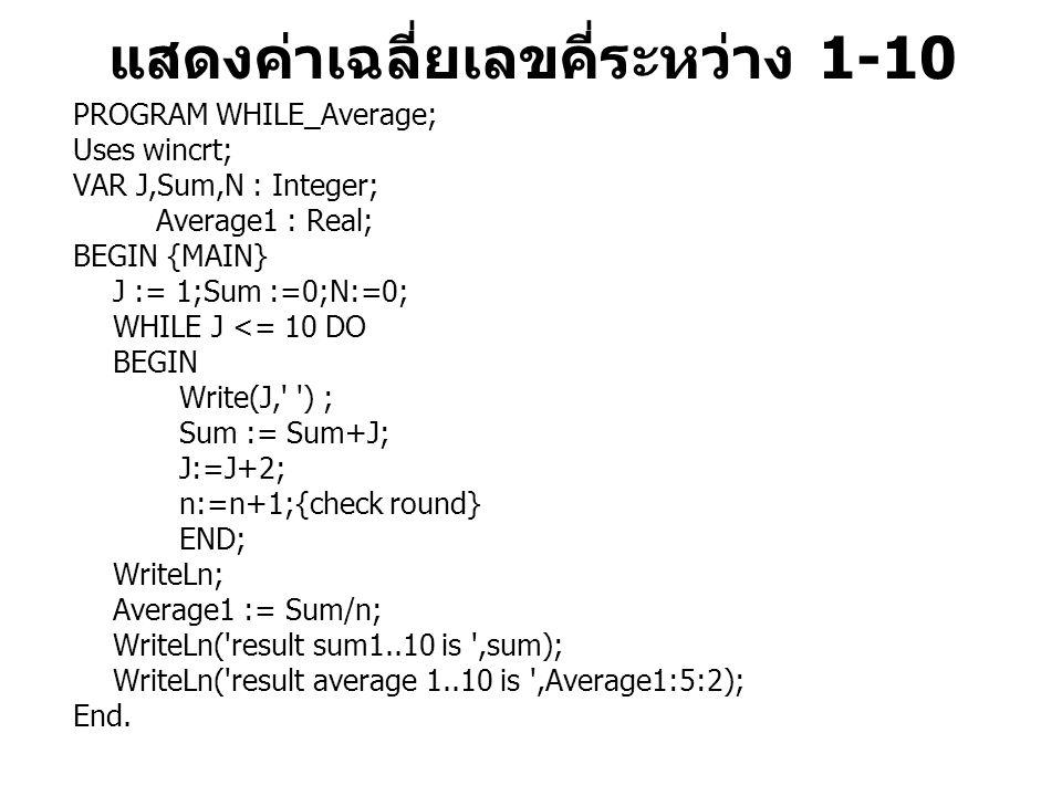 แสดงค่าเฉลี่ยเลขคี่ระหว่าง 1-10 PROGRAM WHILE_Average; Uses wincrt; VAR J,Sum,N : Integer; Average1 : Real; BEGIN {MAIN} J := 1;Sum :=0;N:=0; WHILE J