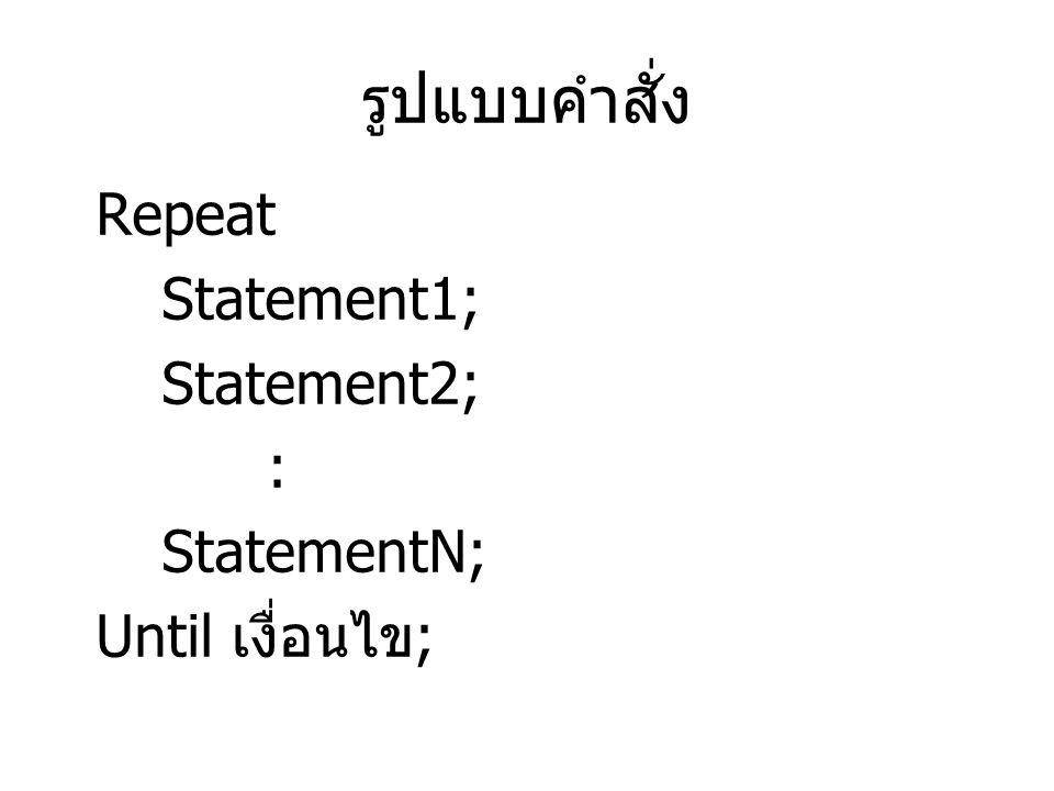 รูปแบบคำสั่ง Repeat Statement1; Statement2; : StatementN; Until เงื่อนไข ;