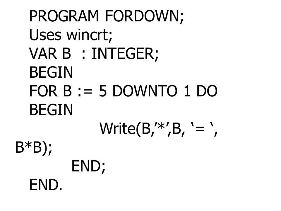 PROGRAM FORDOWN; Uses wincrt; VAR B : INTEGER; BEGIN FOR B := 5 DOWNTO 1 DO BEGIN Write(B,'*',B, '= ', B*B); END; END.