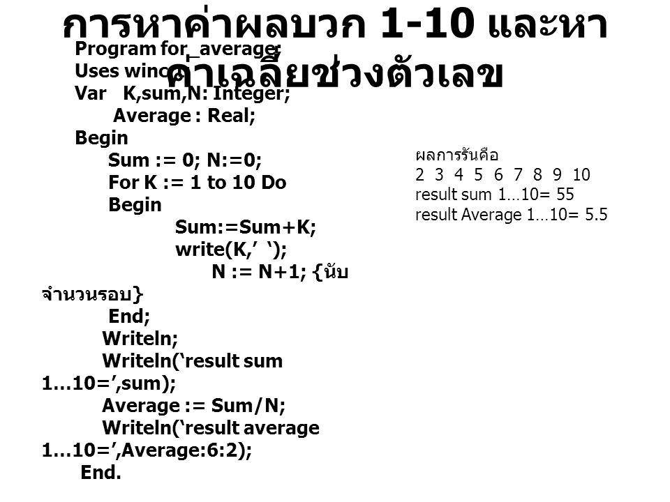 การหาค่าผลบวก 1-10 และหา ค่าเฉลี่ยช่วงตัวเลข Program for_average; Uses wincrt; Var K,sum,N: Integer; Average : Real; Begin Sum := 0; N:=0; For K := 1 to 10 Do Begin Sum:=Sum+K; write(K,' '); N := N+1; { นับ จำนวนรอบ } End; Writeln; Writeln('result sum 1…10=',sum); Average := Sum/N; Writeln('result average 1…10=',Average:6:2); End.