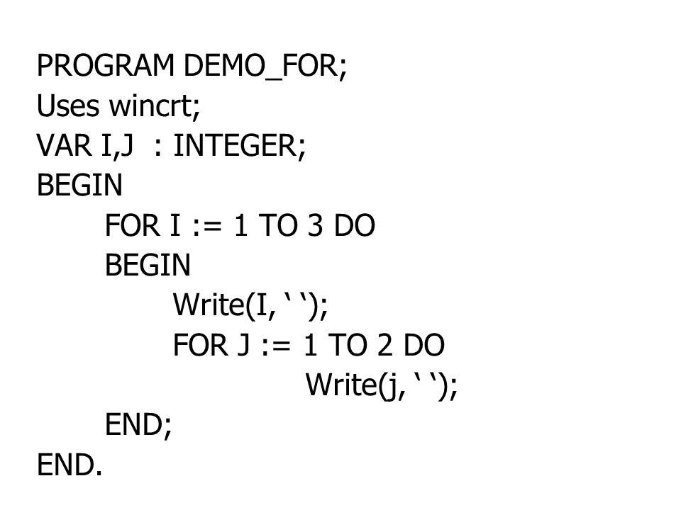 PROGRAM DEMO_FOR; Uses wincrt; VAR I,J : INTEGER; BEGIN FOR I := 1 TO 3 DO BEGIN Write(I, ' '); FOR J := 1 TO 2 DO Write(j, ' '); END; END.