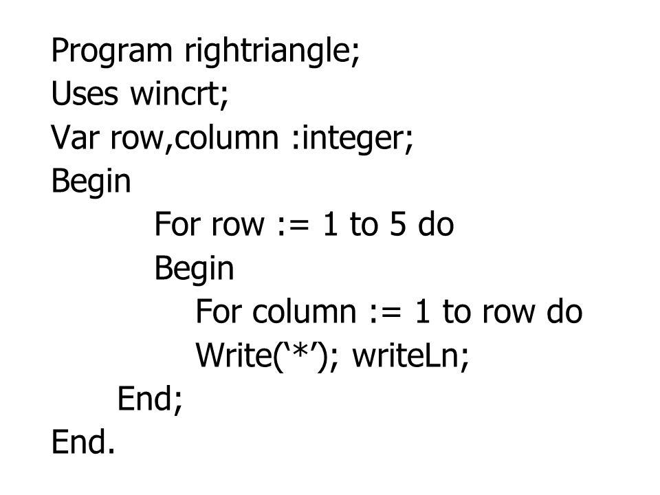 Program rightriangle; Uses wincrt; Var row,column :integer; Begin For row := 1 to 5 do Begin For column := 1 to row do Write('*'); writeLn; End; End.