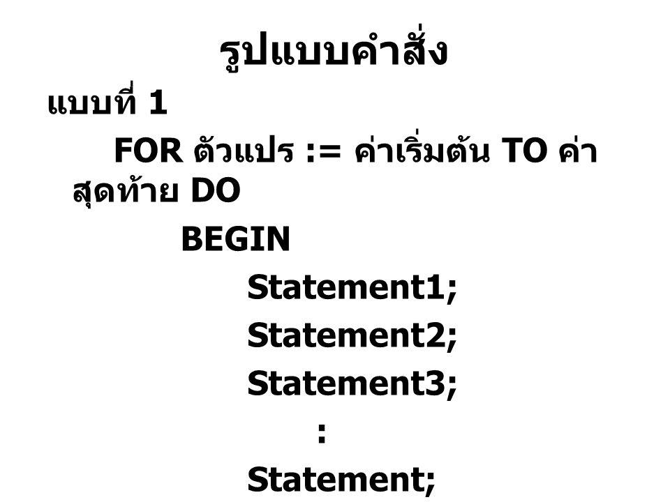 รูปแบบคำสั่ง แบบที่ 1 FOR ตัวแปร := ค่าเริ่มต้น TO ค่า สุดท้าย DO BEGIN Statement1; Statement2; Statement3; : Statement; END;