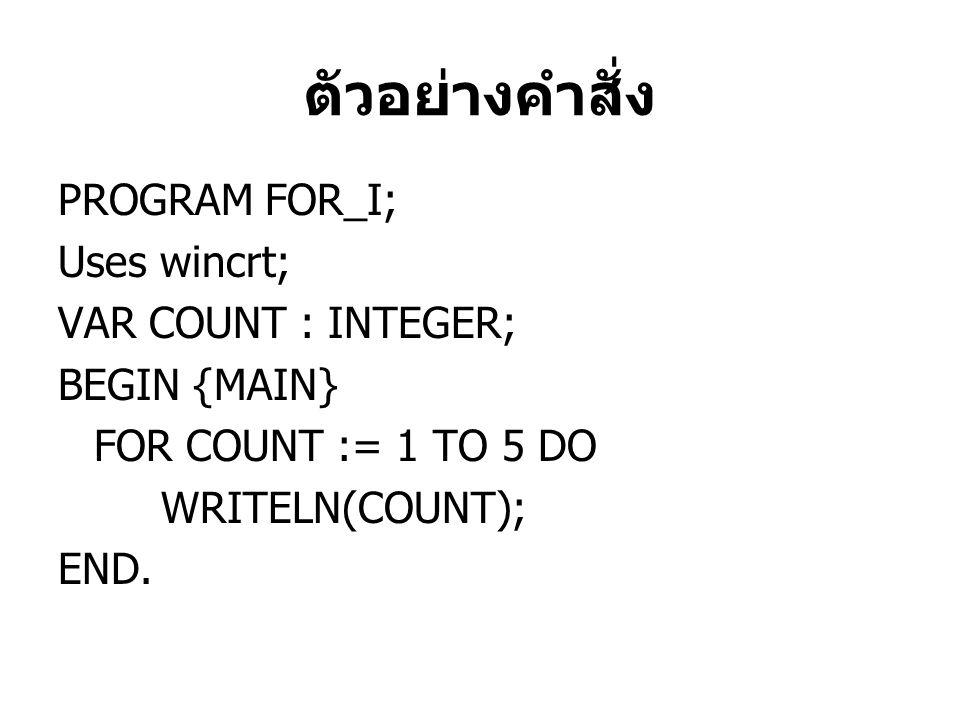 ตัวอย่างคำสั่ง PROGRAM FOR_I; Uses wincrt; VAR COUNT : INTEGER; BEGIN {MAIN} FOR COUNT := 1 TO 5 DO WRITELN(COUNT); END.