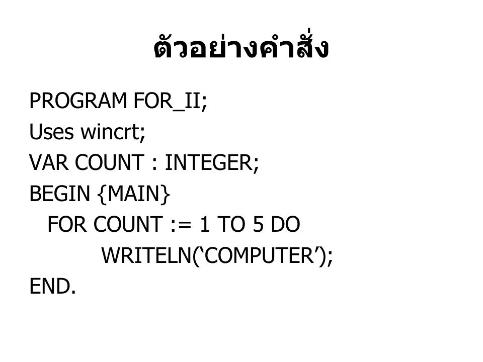 PROGRAM FOR_II; Uses wincrt; VAR COUNT : INTEGER; BEGIN {MAIN} FOR COUNT := 1 TO 5 DO WRITELN('COMPUTER'); END.