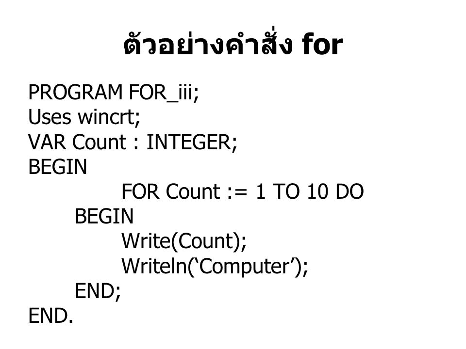 PROGRAM FOR_iii; Uses wincrt; VAR Count : INTEGER; BEGIN FOR Count := 1 TO 10 DO BEGIN Write(Count); Writeln('Computer'); END; END.