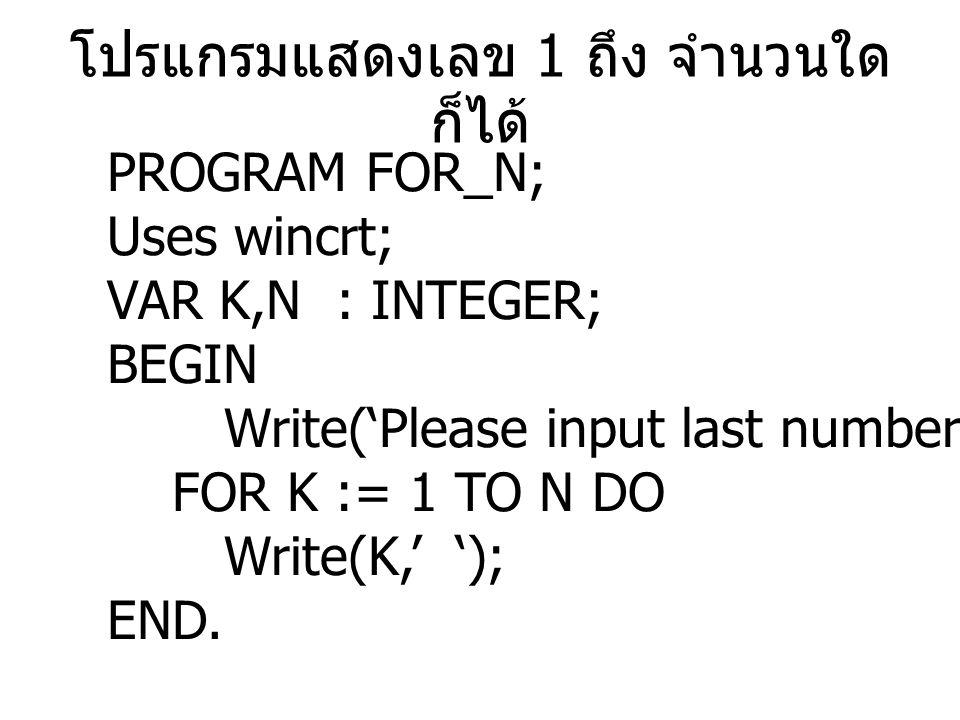 โปรแกรมแสดงเลข 1 ถึง จำนวนใด ก็ได้ PROGRAM FOR_N; Uses wincrt; VAR K,N : INTEGER; BEGIN Write('Please input last number');readln(N); FOR K := 1 TO N DO Write(K,' '); END.