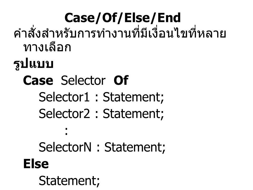 Case/Of/Else/End คำสั่งสำหรับการทำงานที่มีเงื่อนไขที่หลาย ทางเลือก รูปแบบ Case Selector Of Selector1 : Statement; Selector2 : Statement; : SelectorN :