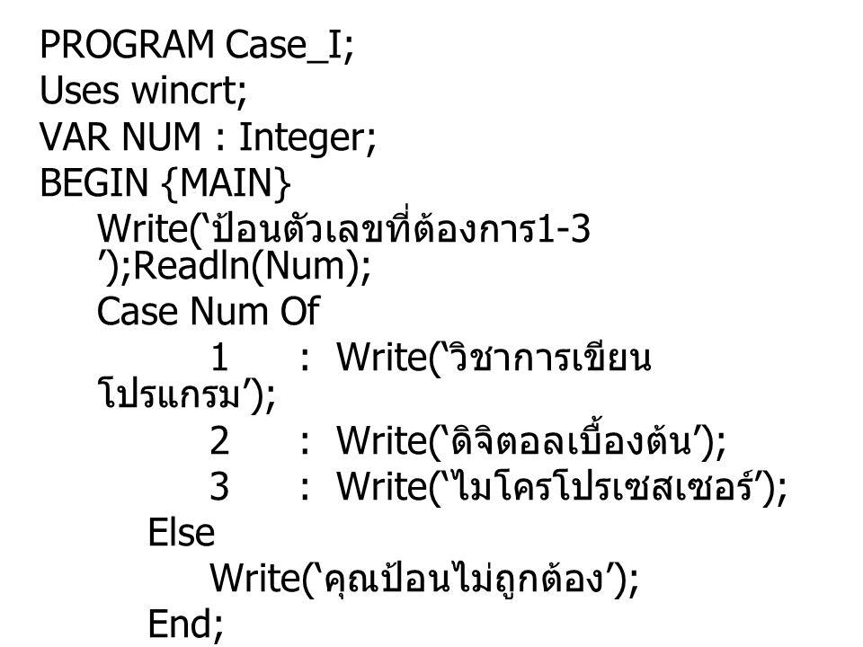 PROGRAM Case_I; Uses wincrt; VAR NUM : Integer; BEGIN {MAIN} Write(' ป้อนตัวเลขที่ต้องการ 1-3 ');Readln(Num); Case Num Of 1: Write(' วิชาการเขียน โปรแ
