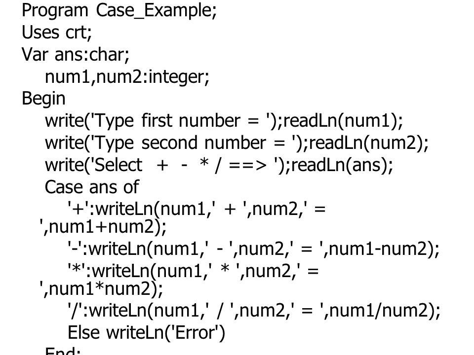 Program Case_Example; Uses crt; Var ans:char; num1,num2:integer; Begin write('Type first number = ');readLn(num1); write('Type second number = ');read