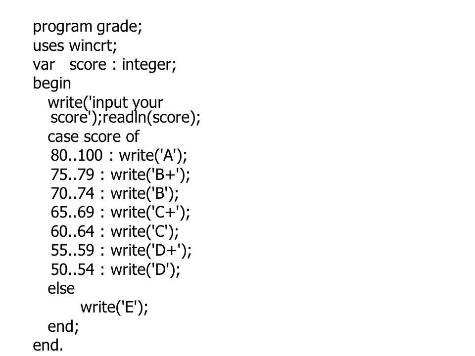 program grade; uses wincrt; var score : integer; begin write('input your score');readln(score); case score of 80..100 : write('A'); 75..79 : write('B+