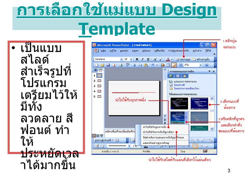 3 การเลือกใช้แม่แบบ Design Template การเลือกใช้แม่แบบ Design Template เป็นแบบ สไลด์ สำเร็จรูปที่ โปรแกรม เตรียมไว้ให้ มีทั้ง ลวดลาย สี ฟอนต์ ทำ ให้ ปร
