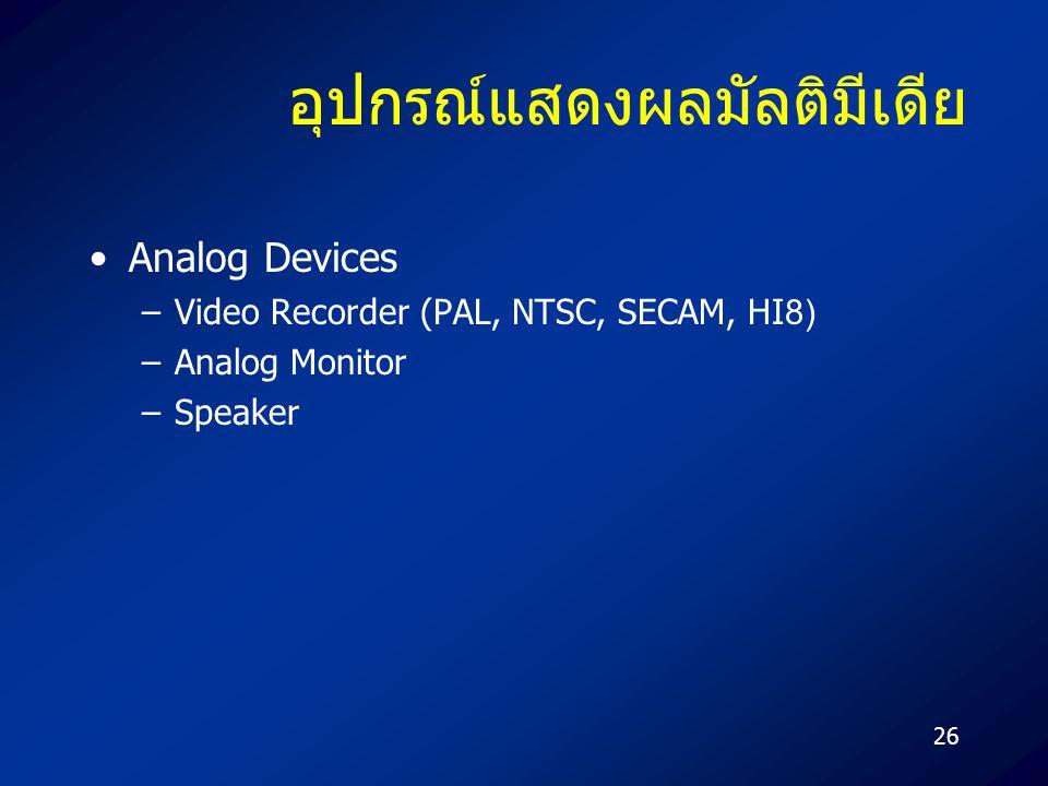 26 อุปกรณ์แสดงผลมัลติมีเดีย Analog Devices –Video Recorder (PAL, NTSC, SECAM, HI8) –Analog Monitor –Speaker
