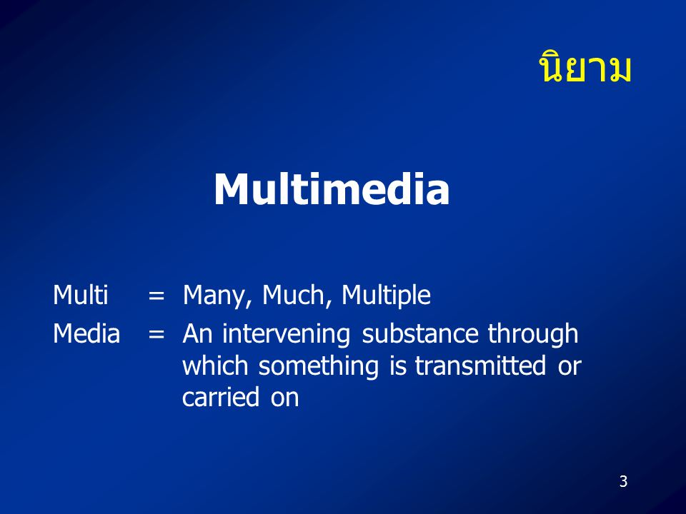 3 นิยาม Multi = Many, Much, Multiple Media = An intervening substance through which something is transmitted or carried on Multimedia