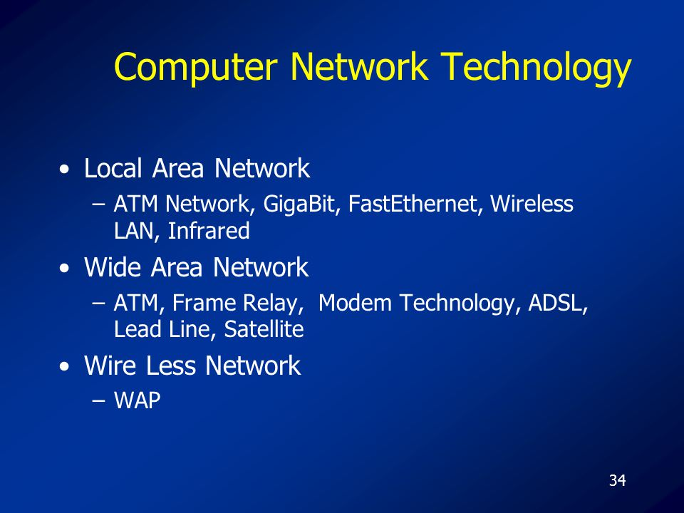 34 Computer Network Technology Local Area Network –ATM Network, GigaBit, FastEthernet, Wireless LAN, Infrared Wide Area Network –ATM, Frame Relay, Mod