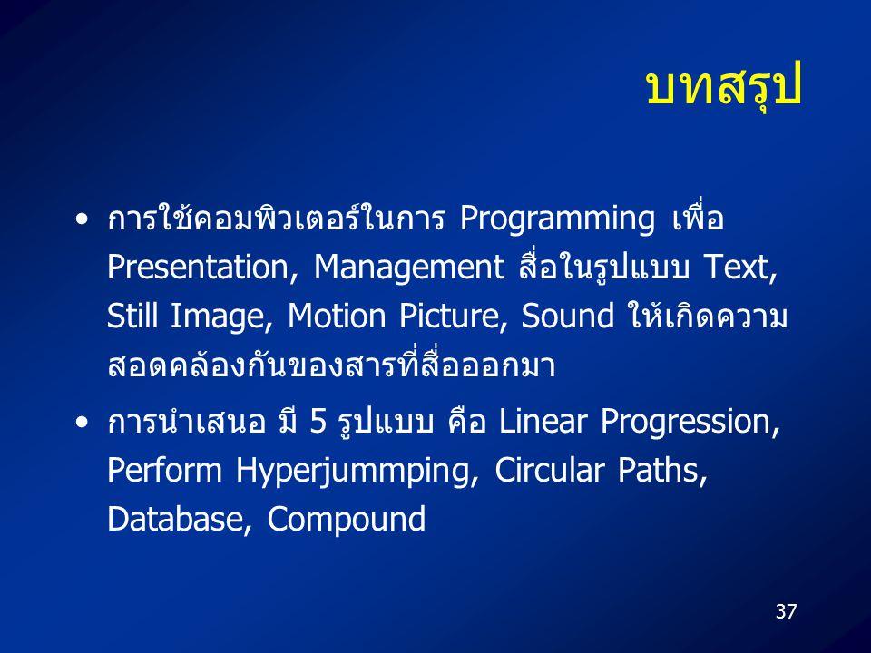 37 บทสรุป การใช้คอมพิวเตอร์ในการ Programming เพื่อ Presentation, Management สื่อในรูปแบบ Text, Still Image, Motion Picture, Sound ให้เกิดความ สอดคล้อง