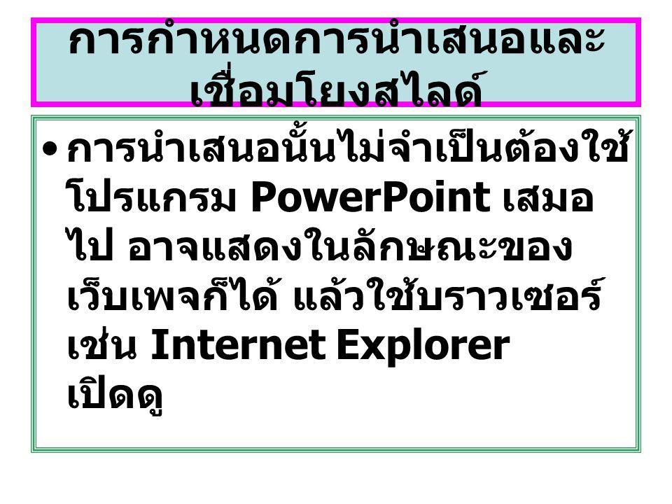 การกำหนดการนำเสนอและ เชื่อมโยงสไลด์ การนำเสนอนั้นไม่จำเป็นต้องใช้ โปรแกรม PowerPoint เสมอ ไป อาจแสดงในลักษณะของ เว็บเพจก็ได้ แล้วใช้บราวเซอร์ เช่น Int