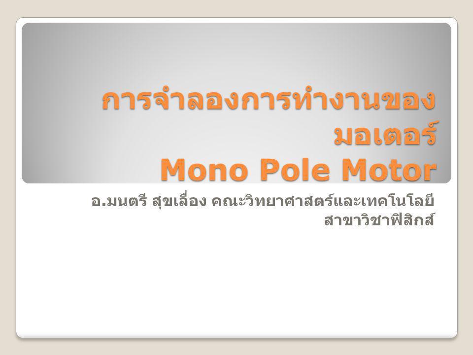 การจำลองการทำงานของ มอเตอร์ Mono Pole Motor อ. มนตรี สุขเลื่อง คณะวิทยาศาสตร์และเทคโนโลยี สาขาวิชาฟิสิกส์
