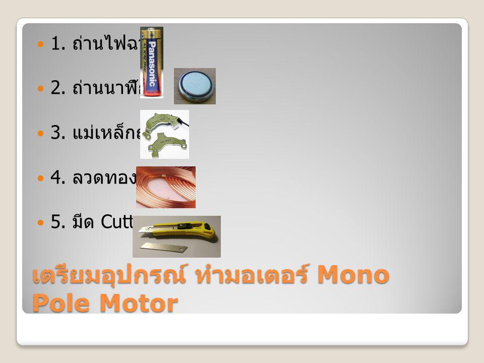 เตรียมอุปกรณ์ ทำมอเตอร์ Mono Pole Motor 1. ถ่านไฟฉาย 2. ถ่านนาฬิกา 3. แม่เหล็กถาวร 4. ลวดทองแดง 5. มีด Cutter