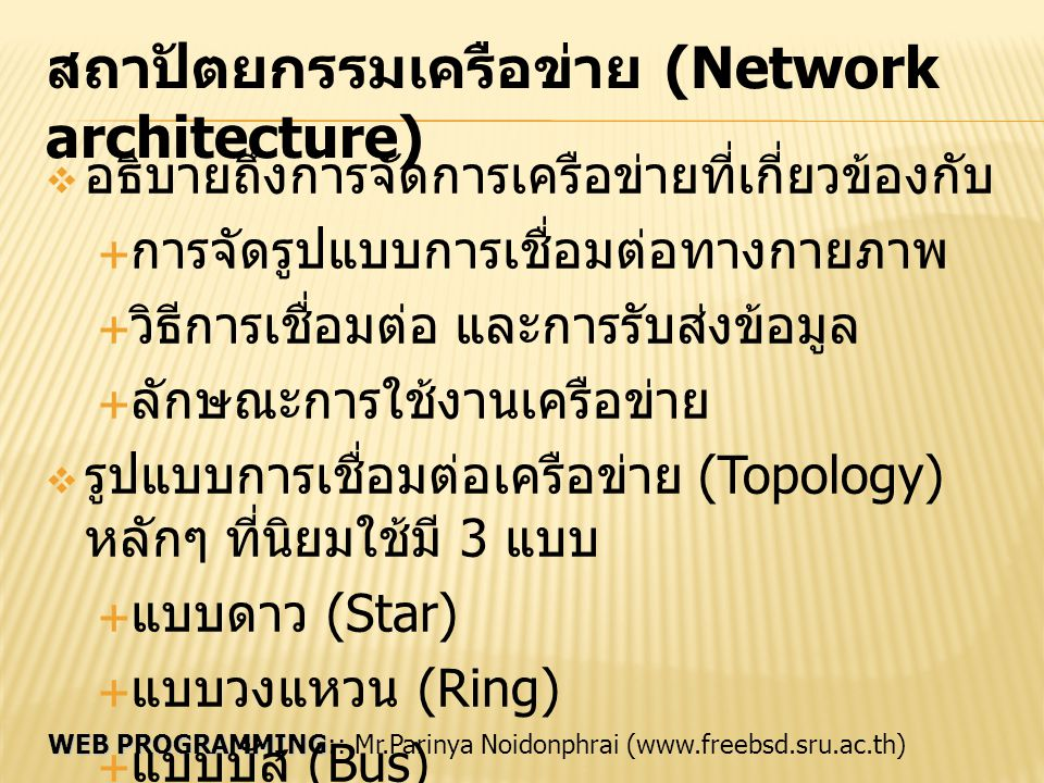 WEB PROGRAMMING WEB PROGRAMMING:: Mr.Parinya Noidonphrai (www.freebsd.sru.ac.th) การเชื่อมต่อแบบดาว (Star Topology)  เริ่มต้นจากการเชื่อมต่อในระบบเมนเฟรม  เทอร์มินัลเชื่อมต่อกับเมนเฟรมเพื่อขอใช้ทรัพยากร  มีคอมพิวเตอร์ตรงกลางเป็นตัวควบคุมการรับส่ง ข้อมูล เรียกว่า ฮับ (Hub)  เครื่องอื่นๆ เชื่อมต่อไปยังฮับ ลักษณะคล้ายรูปดาว  เป็นการสื่อสารแบบ 2 ทิศทาง  ไม่มีการชนกันของข้อมูล เพราะส่งได้ทีละเครื่อง  ข้อดี ติดตั้งและดูแลง่าย ถ้าเครื่องลูกข่ายเสีย ก็ตรวจสอบได้ง่าย เครื่องอื่นยังติดต่อกันได้  ข้อเสีย ถ้าฮับเสีย เครือข่ายล่ม ใช้สัญญาณมากกว่าแบบอื่น