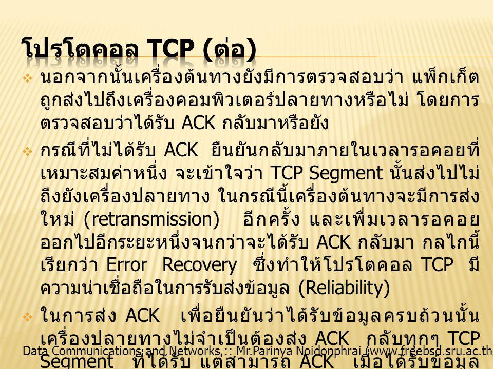 Data Communications and Networks :: Mr.Parinya Noidonphrai (www.freebsd.sru.ac.th)  ขนาดของ TCP Segment ที่ผู้ส่งสามารถส่งได้ในครั้ง หนึ่งๆ โดยไม่ต้องรอคอยให้มีการตอบรับนี้เรียกว่า Window Size หมายความว่า ผู้รับสามารถรอรับข้อมูลจน ครบตามขนาด Window Size ก่อนแล้วจึงค่อยส่ง ACK ไป ทีเดียว  ควบคุมลำดับขั้นตอนของการส่งแพ็กเก็ตของโปรโตคอล IP ให้มีความเป็นระเบียบเรียบร้อย จัดสรรขนาดบัฟเฟอร์ ข้อมูลที่เหมาะสมไว้ทั้งในขณะรับและขณะส่งข้อมูล  ช่วยประกอบรวมแพ็กเก็ต IP ที่ได้รับเข้ามาให้เป็นข้อมูล ผืนเดียวกัน สำหรับส่งต่อขึ้นไปยังแอปพลิเคชันใน ระดับบน