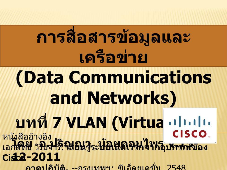 โดย อ. ปริญญา น้อยดอนไพร V.15- 12-2011 การสื่อสารข้อมูลและ เครือข่าย (Data Communications and Networks) บทที่ 7 VLAN (Virtual LAN) หนังสืออ้างอิง เอกส