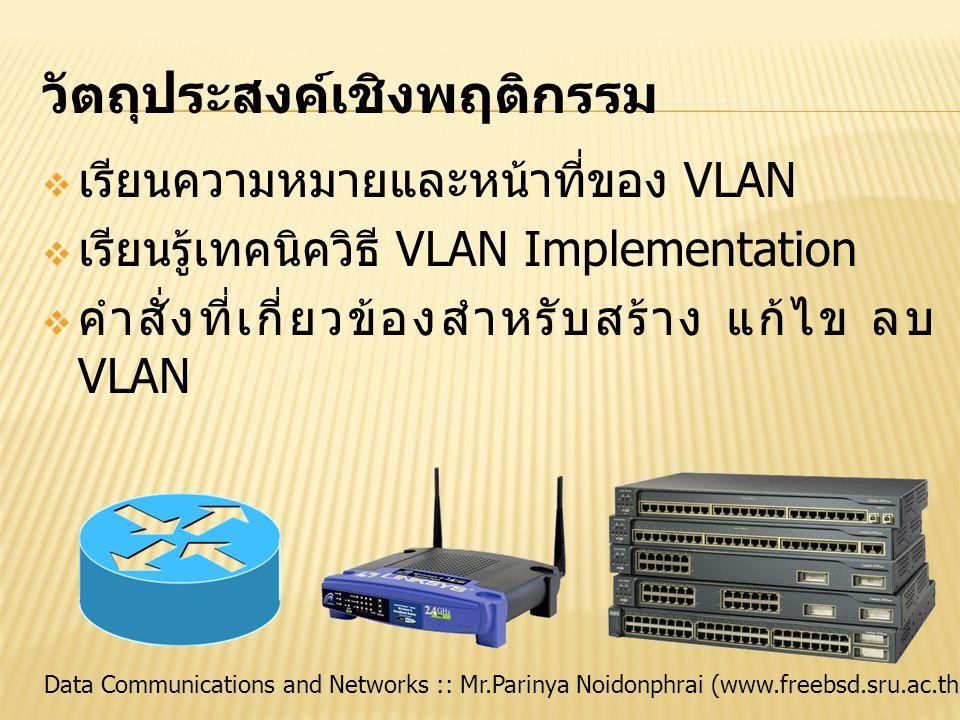 Data Communications and Networks :: Mr.Parinya Noidonphrai (www.freebsd.sru.ac.th) วัตถุประสงค์เชิงพฤติกรรม  เรียนความหมายและหน้าที่ของ VLAN  เรียนร