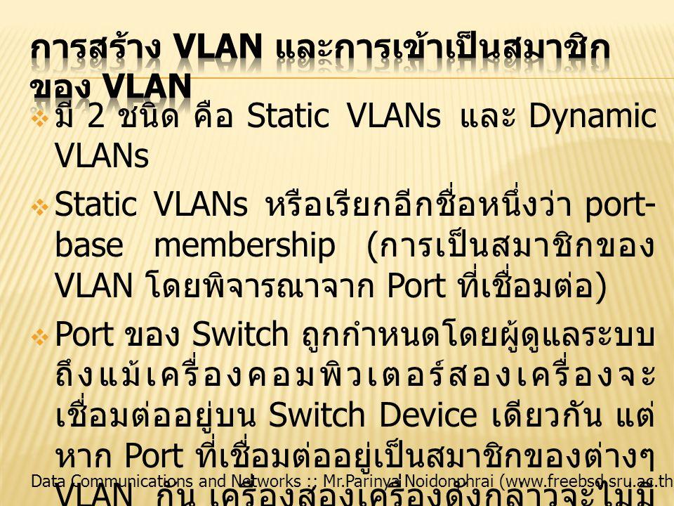 Data Communications and Networks :: Mr.Parinya Noidonphrai (www.freebsd.sru.ac.th)  มี 2 ชนิด คือ Static VLANs และ Dynamic VLANs  Static VLANs หรือเ