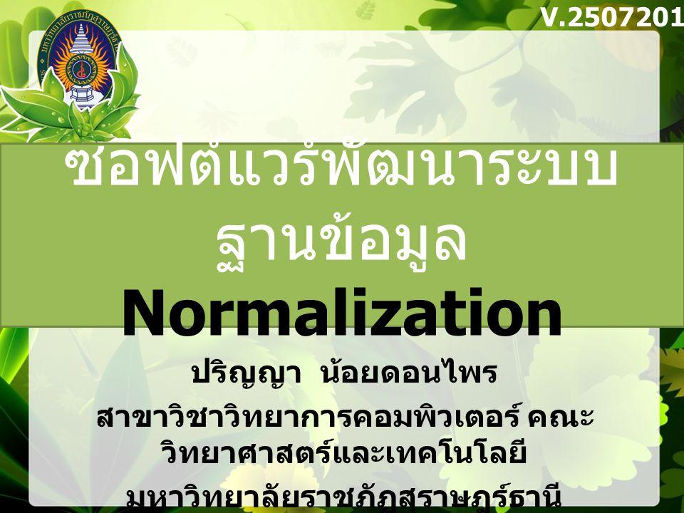 Product_ID เพียงอย่างเดียว และ Attribute ใด ที่ขึ้นอยู่กับ Cust_No และ Product_ID อย่างแท้จริง Cust_No Cust_Name,City,Zone_Sale ผลลัพธ์ที่ได้จากการทำ 2NF ในรูปของ Function Dependency ดังนี้ Cust_No,Product_ID Order_Qut Second Normal Form (2NF) Second Normal Form (2NF)