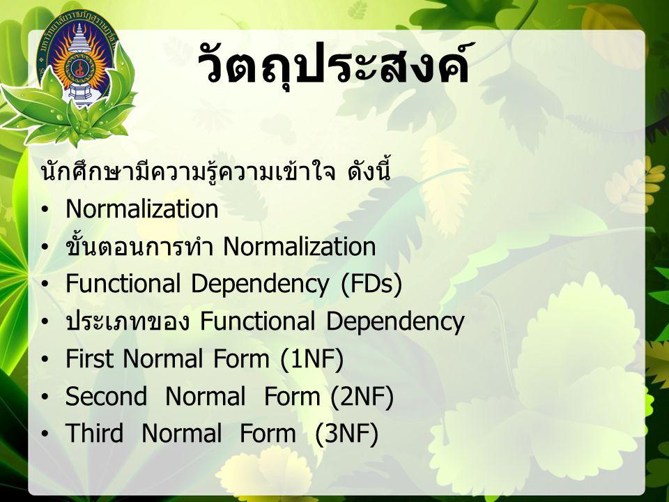 วัตถุประสงค์ นักศึกษามีความรู้ความเข้าใจ ดังนี้ Normalization ขั้นตอนการทำ Normalization Functional Dependency (FDs) ประเภทของ Functional Dependency First Normal Form (1NF) Second Normal Form (2NF) Third Normal Form (3NF)