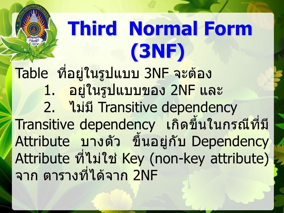 Third Normal Form (3NF) Third Normal Form (3NF) Table ที่อยู่ในรูปแบบ 3NF จะต้อง 1. อยู่ในรูปแบบของ 2NF และ 2. ไม่มี Transitive dependency Transitive