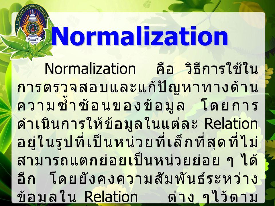 Normalization คือ วิธีการใช้ใน การตรวจสอบและแก้ปัญหาทางด้าน ความซ้ำซ้อนของข้อมูล โดยการ ดำเนินการให้ข้อมูลในแต่ละ Relation อยู่ในรูปที่เป็นหน่วยที่เล็กที่สุดที่ไม่ สามารถแตกย่อยเป็นหน่วยย่อย ๆ ได้ อีก โดยยังคงความสัมพันธ์ระหว่าง ข้อมูลใน Relation ต่าง ๆไว้ตาม หลักการที่กำหนดไว้ใน Relational Model Normalization