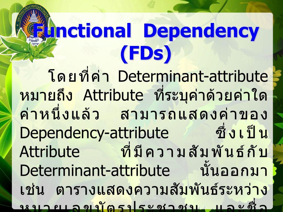 Functional Dependency (FDs) โดยที่ค่า Determinant-attribute หมายถึง Attribute ที่ระบุค่าด้วยค่าใด ค่าหนึ่งแล้ว สามารถแสดงค่าของ Dependency-attribute ซึ่งเป็น Attribute ที่มีความสัมพันธ์กับ Determinant-attribute นั้นออกมา เช่น ตารางแสดงความสัมพันธ์ระหว่าง หมายเลขบัตรประชาชน และชื่อ เจ้าของบัตรดังนี้