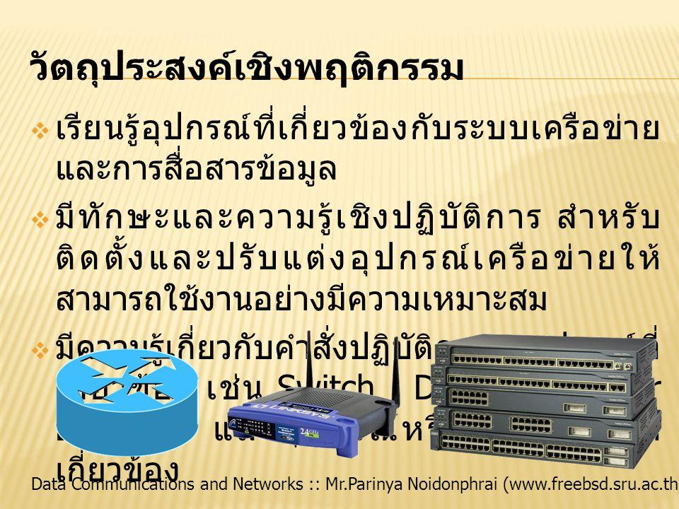 Data Communications and Networks :: Mr.Parinya Noidonphrai (www.freebsd.sru.ac.th) วัตถุประสงค์เชิงพฤติกรรม  เรียนรู้อุปกรณ์ที่เกี่ยวข้องกับระบบเครือข่าย และการสื่อสารข้อมูล  มีทักษะและความรู้เชิงปฏิบัติการ สำหรับ ติดตั้งและปรับแต่งอุปกรณ์เครือข่ายให้ สามารถใช้งานอย่างมีความเหมาะสม  มีความรู้เกี่ยวกับคำสั่งปฏิบัติการบนอุปกรณ์ที่ เกี่ยวข้อง เช่น Switch Device, Router Device และอุปกรณ์หรือระบบอื่นๆ ที่ เกี่ยวข้อง
