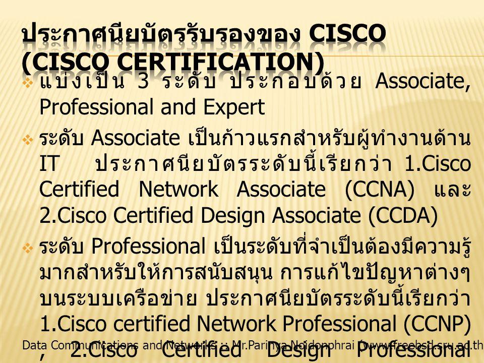 Data Communications and Networks :: Mr.Parinya Noidonphrai (www.freebsd.sru.ac.th)  ระดับ Expert เป็นระดับผู้ชำนาญสูงสุด ซึ่งผ่านการ สอบทั้งภาคทฤษฎีและภาคปฏิบัติจริงและผ่านการ รับรองประกาศนียบัตรโดย Cisco เรียกระดับนี้ว่า Cisco Certified Internetwork Expert (CCIE) แบ่งความเชี่ยวชาญเฉพาะเป็น 5 สาขา ประกอบด้วย  CCIE: Routing and Switching  CCIE: Security  CCIE: Service Provider  CCIE: Voice  CCIE: Storage Networking ซึ่งการสอบในแต่ละระดับ จะต้องผ่านการสอบตามระดับ ก่อนหน้าและแบ่งสายตามความ เชี่ยวชาญเฉพาะ เหมือนสาย ของการเล่นเกมส์ ที่เรียกว่า การเก็บสกิลล์ (Skill) เช่น มี ความสนใจและถนัดทางด้าน การ Voice ก็ต้องเริ่มต้นจาก CCNA -> CCVP -> CCIE: Voice