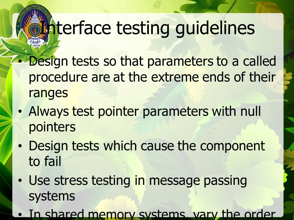 Interface testing guidelines Design tests so that parameters to a called procedure are at the extreme ends of their ranges Always test pointer paramet