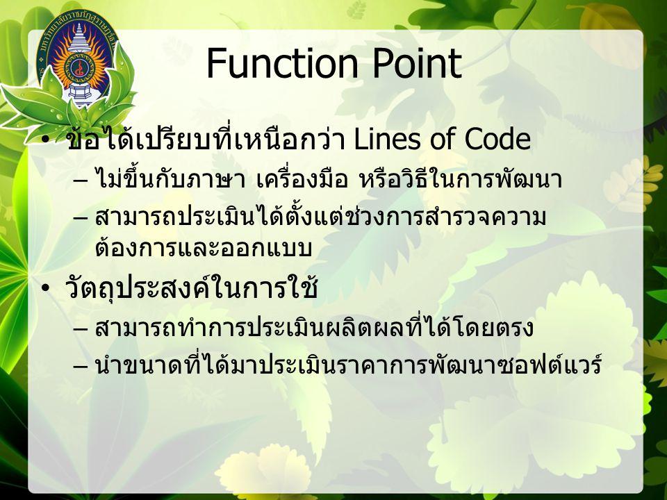 Function Point ข้อได้เปรียบที่เหนือกว่า Lines of Code – ไม่ขึ้นกับภาษา เครื่องมือ หรือวิธีในการพัฒนา – สามารถประเมินได้ตั้งแต่ช่วงการสำรวจความ ต้องการและออกแบบ วัตถุประสงค์ในการใช้ – สามารถทำการประเมินผลิตผลที่ได้โดยตรง – นำขนาดที่ได้มาประเมินราคาการพัฒนาซอฟต์แวร์