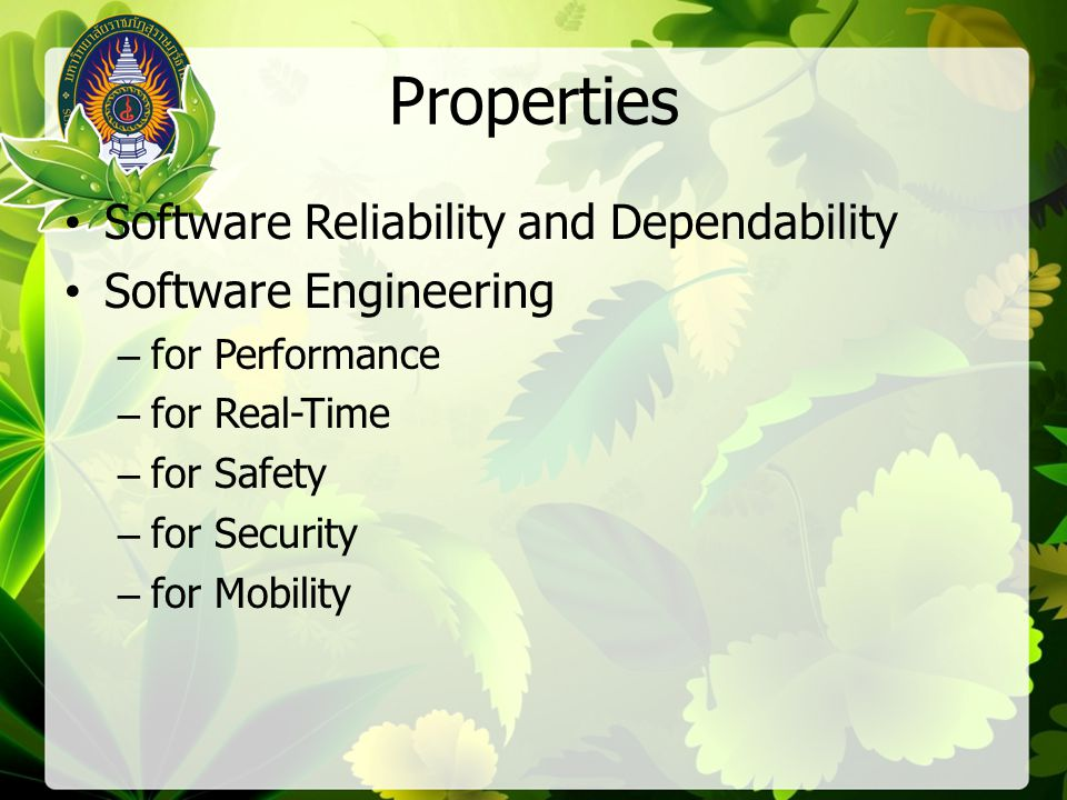 Properties Software Reliability and Dependability Software Engineering –for Performance –for Real-Time –for Safety –for Security –for Mobility