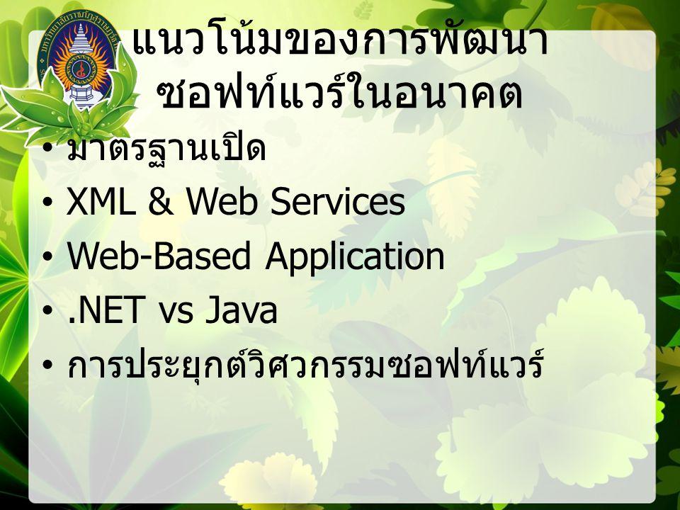 แนวโน้มของการพัฒนา ซอฟท์แวร์ในอนาคต มาตรฐานเปิด XML & Web Services Web-Based Application.NET vs Java การประยุกต์วิศวกรรมซอฟท์แวร์