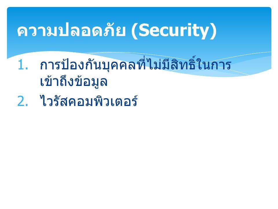 1. การป้องกันบุคคลที่ไม่มีสิทธิ์ในการ เข้าถึงข้อมูล 2. ไวรัสคอมพิวเตอร์ ความปลอดภัย (Security)