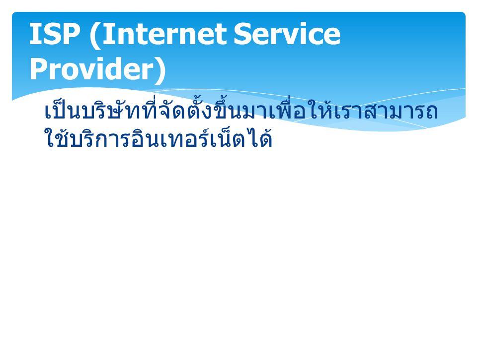เป็นบริษัทที่จัดตั้งขึ้นมาเพื่อให้เราสามารถ ใช้บริการอินเทอร์เน็ตได้ ISP (Internet Service Provider)